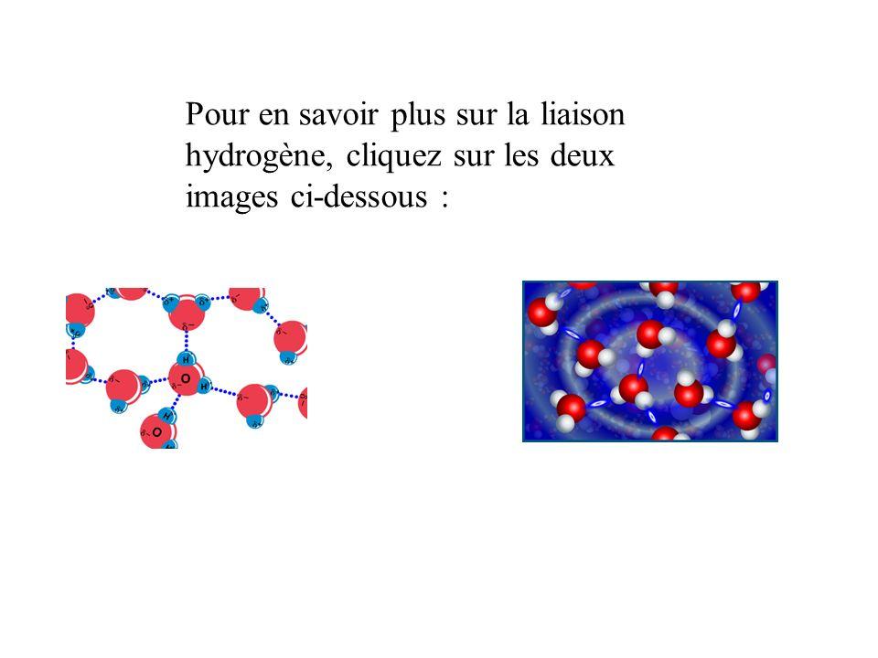 Pour en savoir plus sur la liaison hydrogène, cliquez sur les deux images ci-dessous :