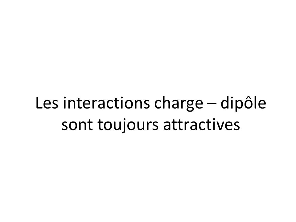 Les interactions charge – dipôle sont toujours attractives