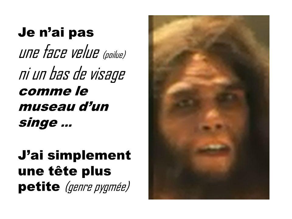 Je n'ai pas une face velue (poilue) ni un bas de visage comme le museau d'un singe …