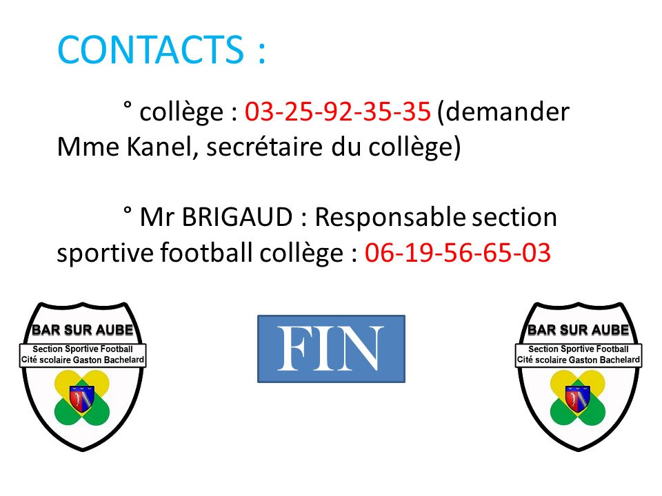 CONTACTS : ° collège : 03-25-92-35-35 (demander Mme Kanel, secrétaire du collège) ° Mr BRIGAUD : Responsable section sportive football collège : 06-19-56-65-03