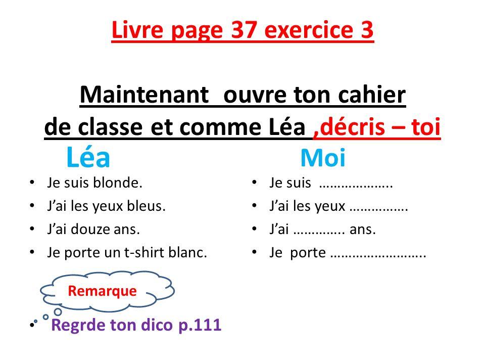 Livre page 37 exercice 3 Maintenant ouvre ton cahier de classe et comme Léa ,décris – toi