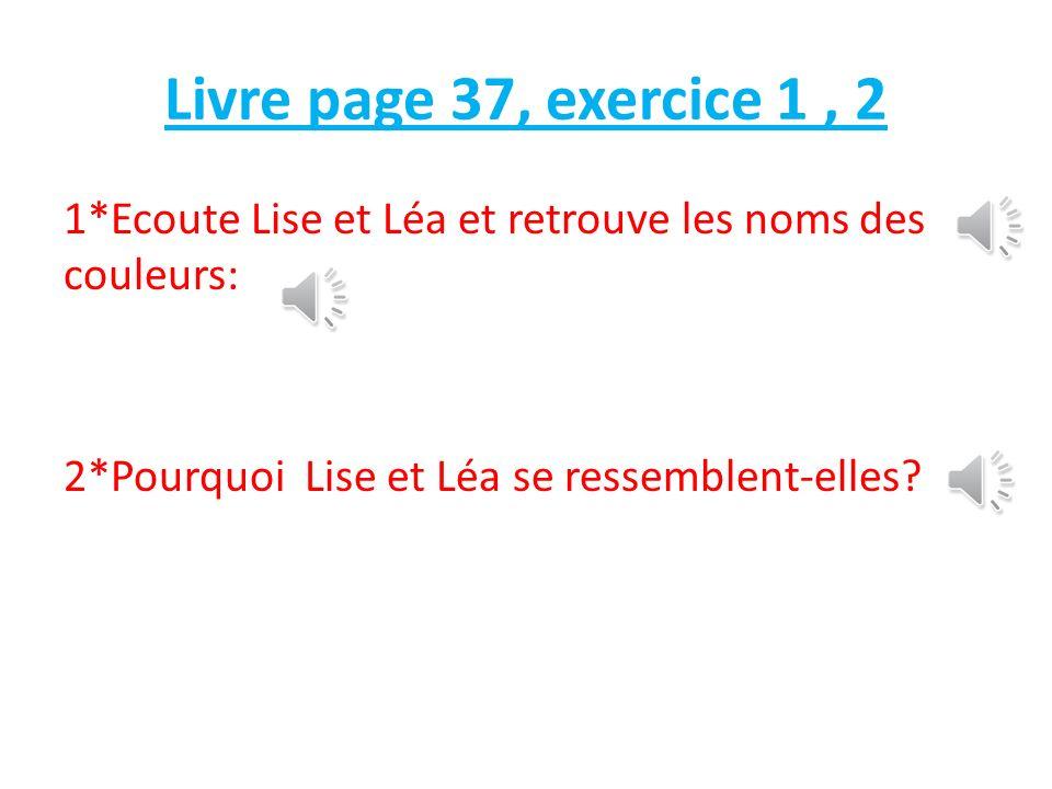 Livre page 37, exercice 1 , 2 1*Ecoute Lise et Léa et retrouve les noms des couleurs: 2*Pourquoi Lise et Léa se ressemblent-elles
