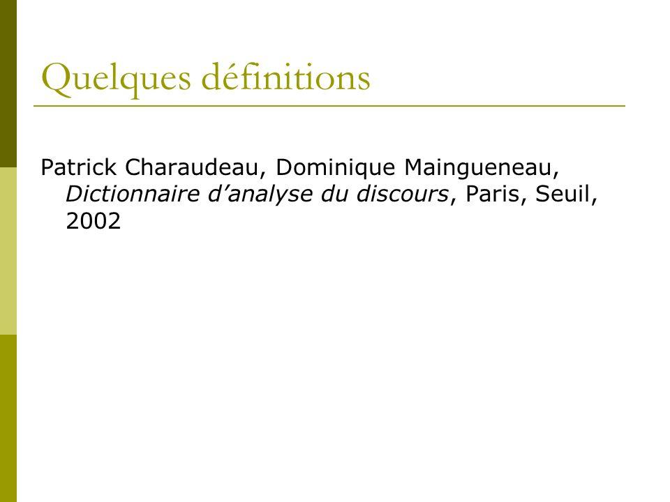 Quelques définitions Patrick Charaudeau, Dominique Maingueneau, Dictionnaire d'analyse du discours, Paris, Seuil, 2002.