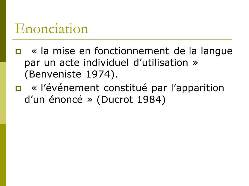 Enonciation « la mise en fonctionnement de la langue par un acte individuel d'utilisation » (Benveniste 1974).