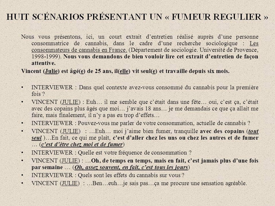 Nous vous présentons, ici, un court extrait d'entretien réalisé auprès d'une personne consommatrice de cannabis, dans le cadre d'une recherche sociologique : Les consommateurs de cannabis en France. (Département de sociologie. Université de Provence, 1998-1999). Nous vous demandons de bien vouloir lire cet extrait d'entretien de façon attentive.