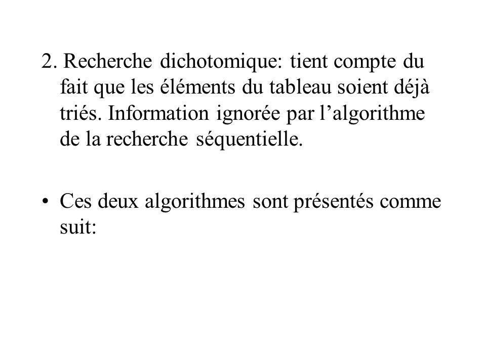 2. Recherche dichotomique: tient compte du fait que les éléments du tableau soient déjà triés. Information ignorée par l'algorithme de la recherche séquentielle.