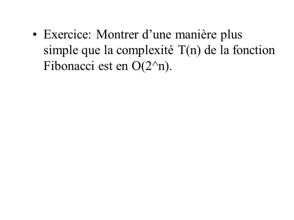 Exercice: Montrer d'une manière plus simple que la complexité T(n) de la fonction Fibonacci est en O(2^n).