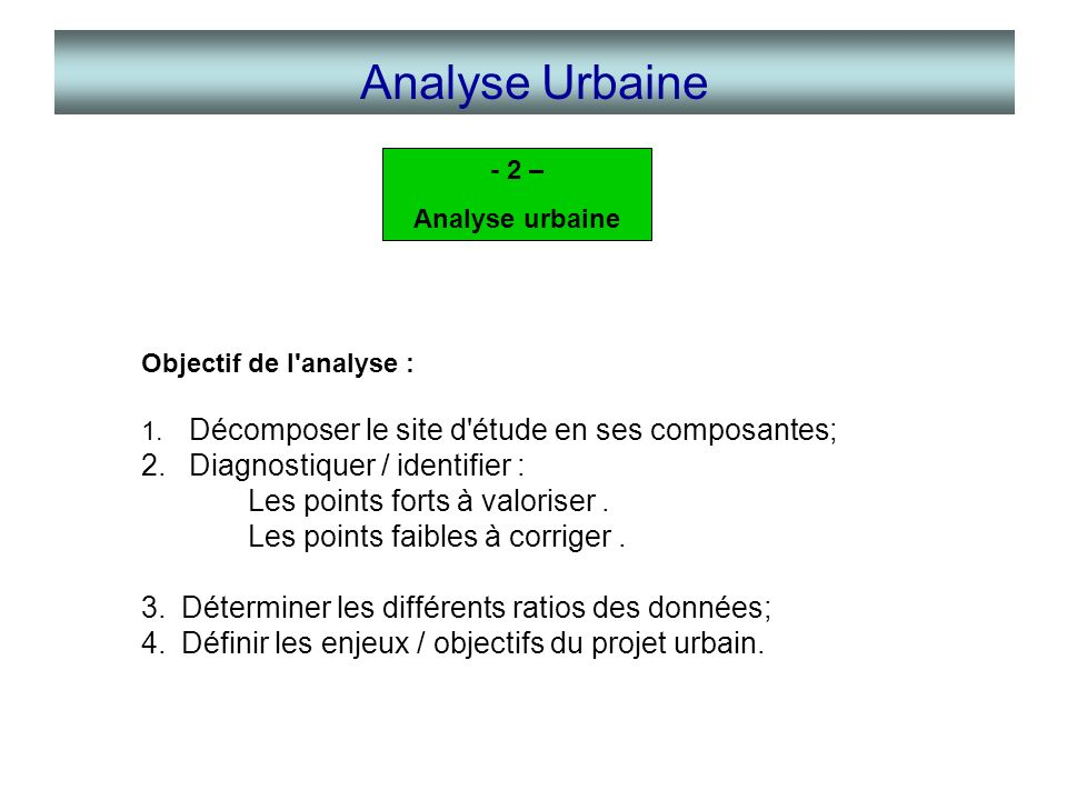 Analyse Urbaine - 2 – Analyse urbaine. Objectif de l analyse : Décomposer le site d étude en ses composantes;