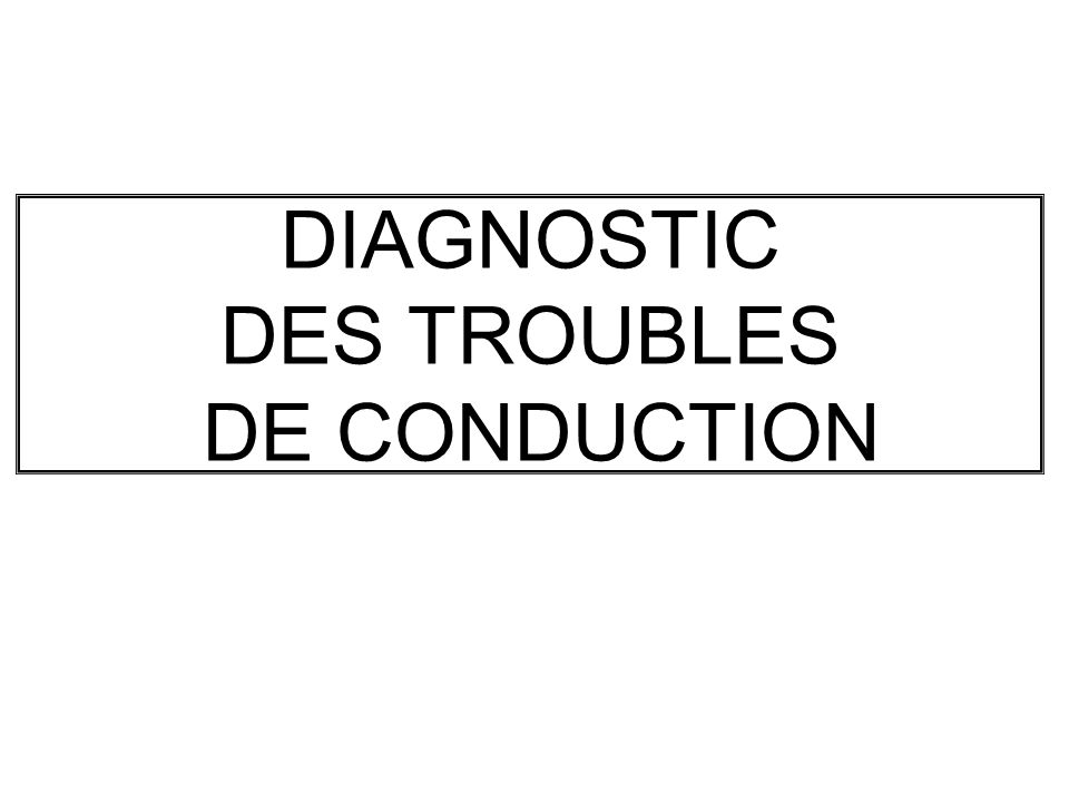 DIAGNOSTIC DES TROUBLES DE CONDUCTION