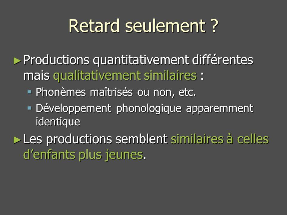 Retard seulement Productions quantitativement différentes mais qualitativement similaires : Phonèmes maîtrisés ou non, etc.