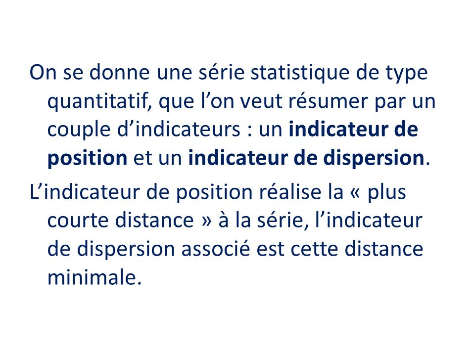 On se donne une série statistique de type quantitatif, que l'on veut résumer par un couple d'indicateurs : un indicateur de position et un indicateur de dispersion.