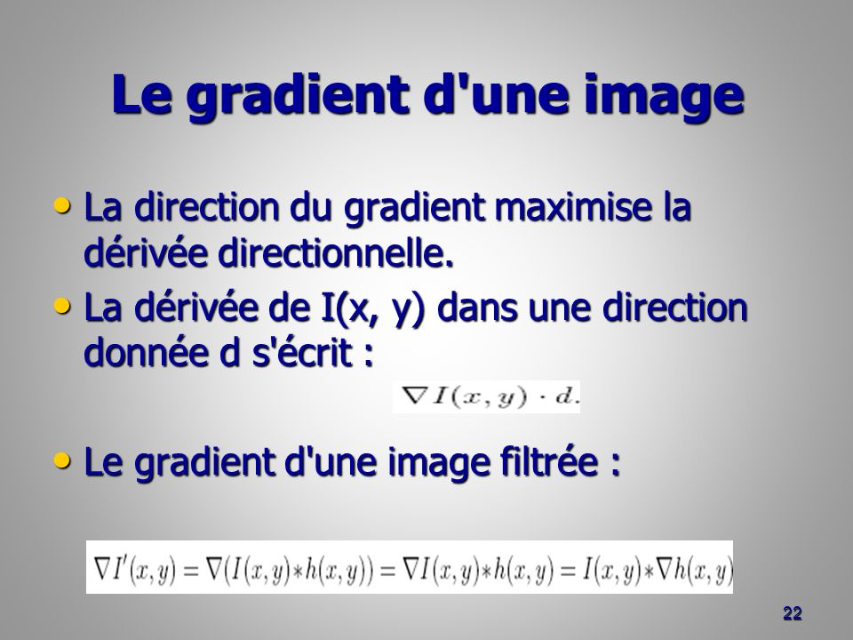 Le gradient d une image La direction du gradient maximise la dérivée directionnelle. La dérivée de I(x, y) dans une direction donnée d s écrit :