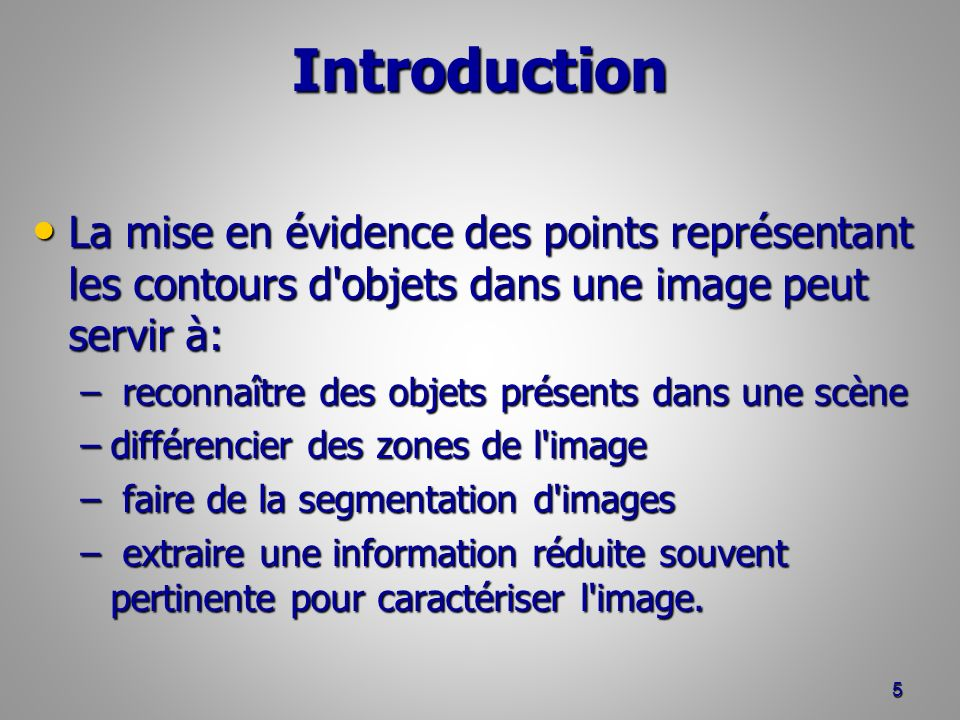 Introduction La mise en évidence des points représentant les contours d objets dans une image peut servir à: