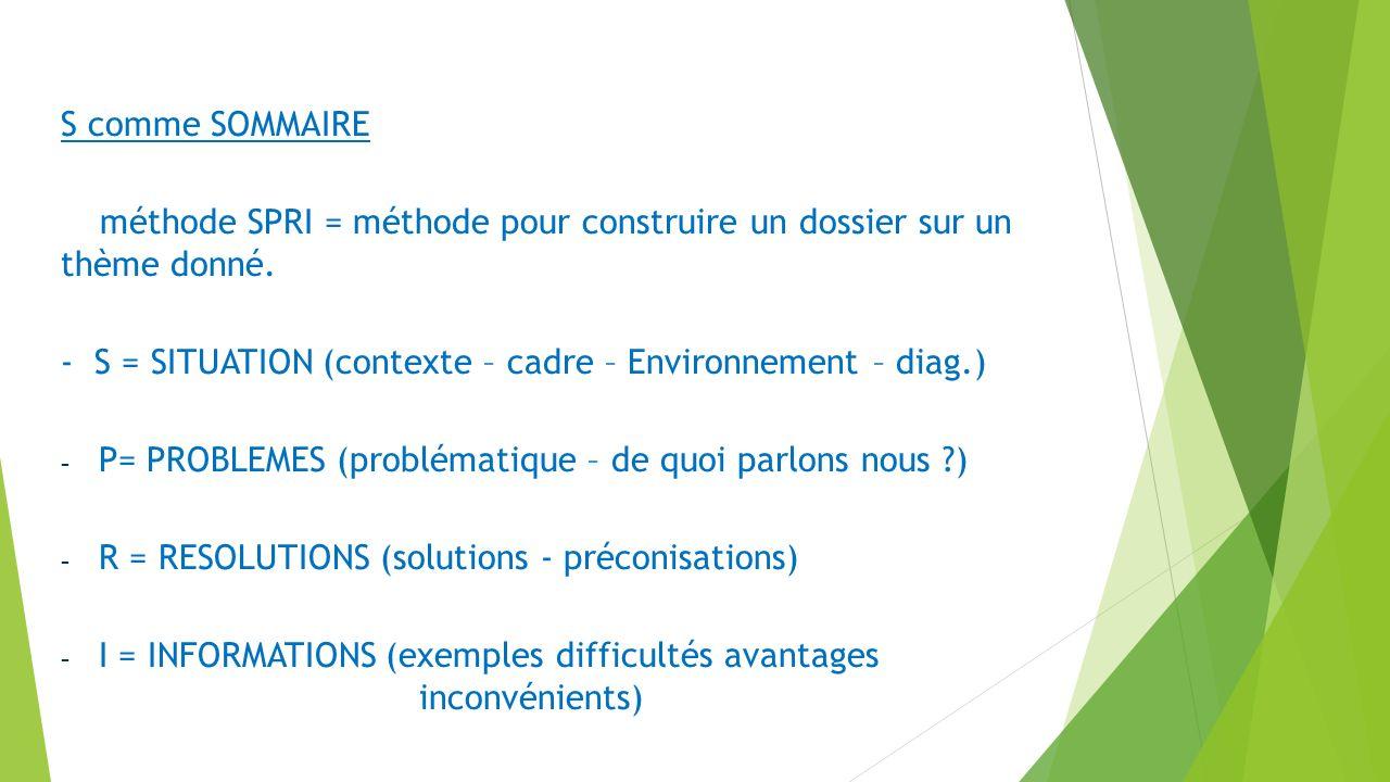 S comme SOMMAIRE méthode SPRI = méthode pour construire un dossier sur un thème donné. - S = SITUATION (contexte – cadre – Environnement – diag.)
