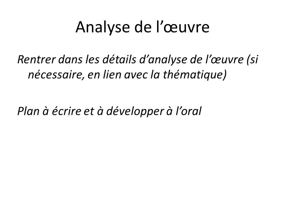 Analyse de l'œuvre Rentrer dans les détails d'analyse de l'œuvre (si nécessaire, en lien avec la thématique) Plan à écrire et à développer à l'oral