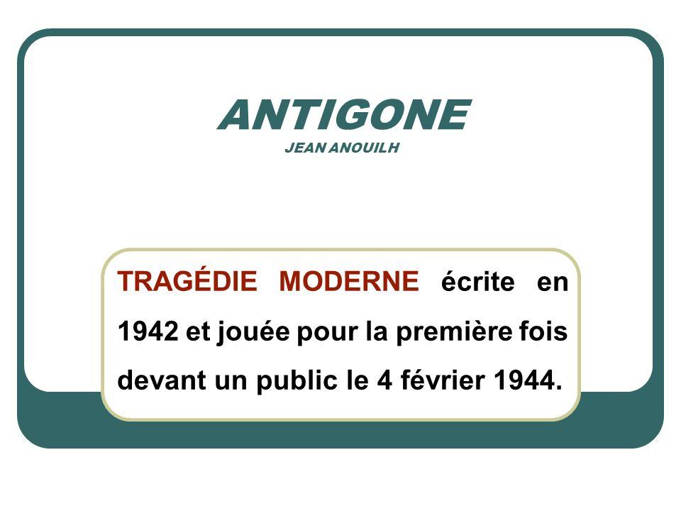 ANTIGONE JEAN ANOUILH TRAGÉDIE MODERNE écrite en 1942 et jouée pour la première fois devant un public le 4 février 1944.
