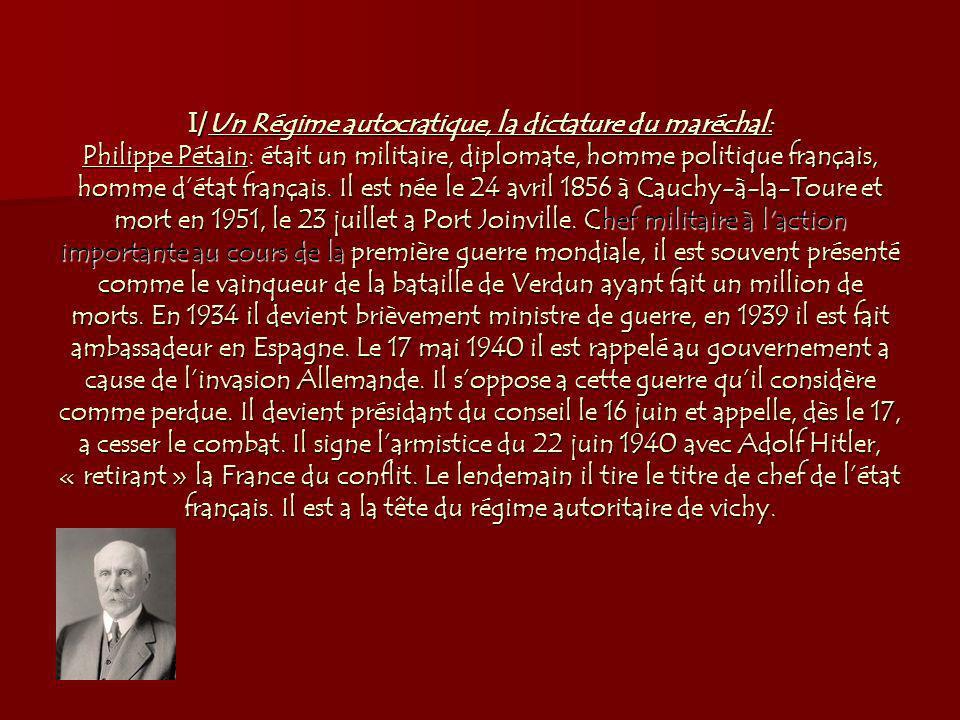 I/Un Régime autocratique, la dictature du maréchal: Philippe Pétain: était un militaire, diplomate, homme politique français, homme d'état français.