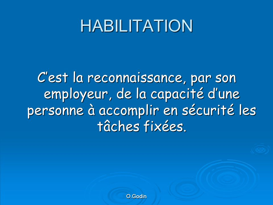HABILITATION C'est la reconnaissance, par son employeur, de la capacité d'une personne à accomplir en sécurité les tâches fixées.