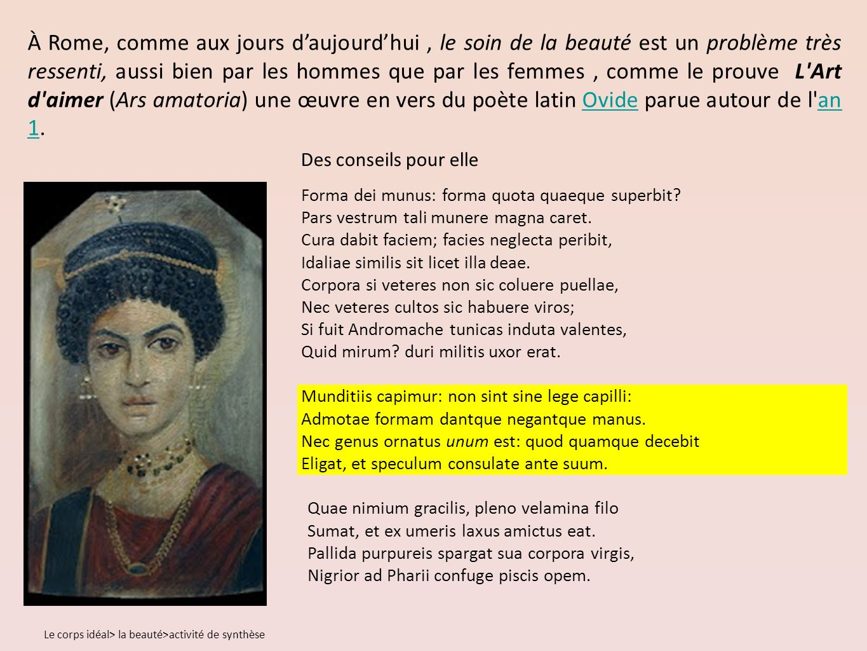 À Rome, comme aux jours d'aujourd'hui , le soin de la beauté est un problème très ressenti, aussi bien par les hommes que par les femmes , comme le prouve L Art d aimer (Ars amatoria) une œuvre en vers du poète latin Ovide parue autour de l an 1.