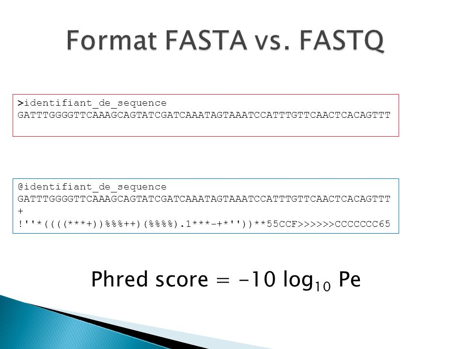 Format FASTA vs. FASTQ Phred score = -10 log10 Pe