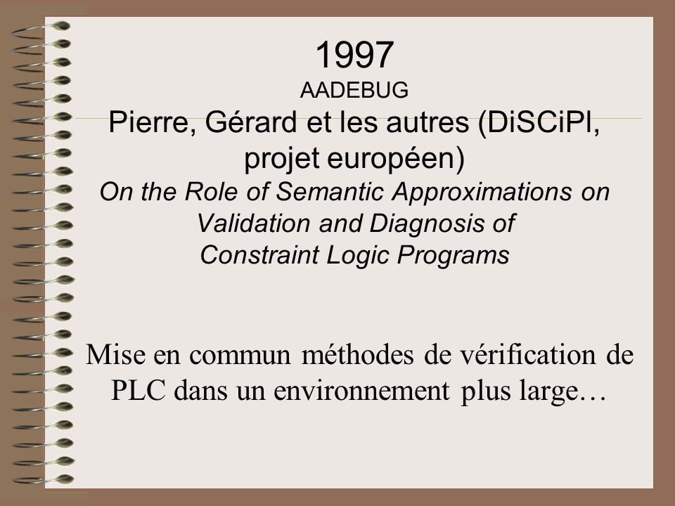 1997 AADEBUG Pierre, Gérard et les autres (DiSCiPl, projet européen) On the Role of Semantic Approximations on Validation and Diagnosis of Constraint Logic Programs