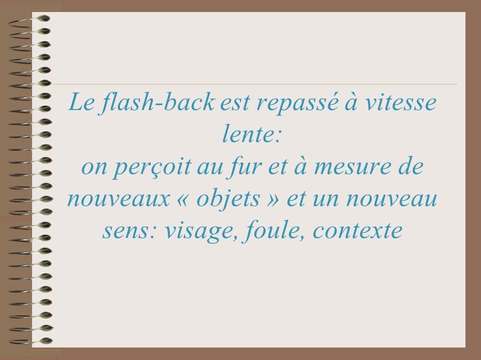 Le flash-back est repassé à vitesse lente: on perçoit au fur et à mesure de nouveaux « objets » et un nouveau sens: visage, foule, contexte