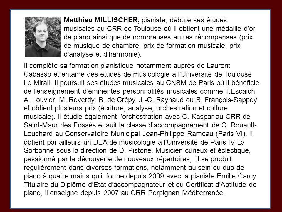 Matthieu MILLISCHER, pianiste, débute ses études musicales au CRR de Toulouse où il obtient une médaille d'or de piano ainsi que de nombreuses autres récompenses (prix de musique de chambre, prix de formation musicale, prix d'analyse et d'harmonie).