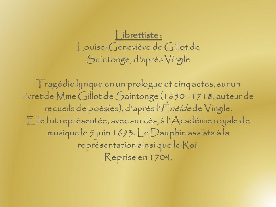Librettiste : Louise-Geneviève de Gillot de Saintonge, d après Virgile Tragédie lyrique en un prologue et cinq actes, sur un livret de Mme Gillot de Saintonge (1650 - 1718, auteur de recueils de poésies), d après l Énéide de Virgile.