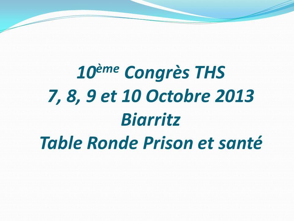 10ème Congrès THS 7, 8, 9 et 10 Octobre 2013 Biarritz Table Ronde Prison et santé
