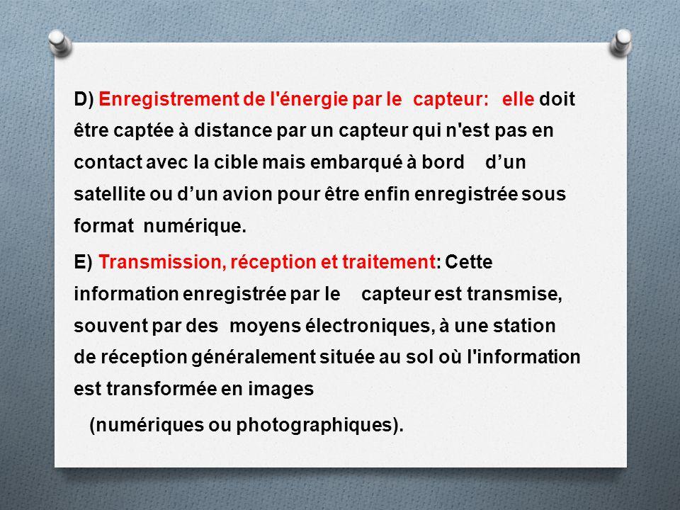 D) Enregistrement de l énergie par le capteur: elle doit être captée à distance par un capteur qui n est pas en contact avec la cible mais embarqué à bord d'un satellite ou d'un avion pour être enfin enregistrée sous format numérique.