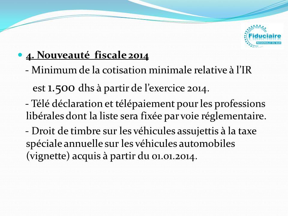 4. Nouveauté fiscale 2014 - Minimum de la cotisation minimale relative à l'IR. est 1.500 dhs à partir de l'exercice 2014.