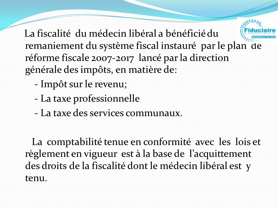 La fiscalité du médecin libéral a bénéficié du remaniement du système fiscal instauré par le plan de réforme fiscale 2007-2017 lancé par la direction générale des impôts, en matière de: - Impôt sur le revenu; - La taxe professionnelle - La taxe des services communaux.