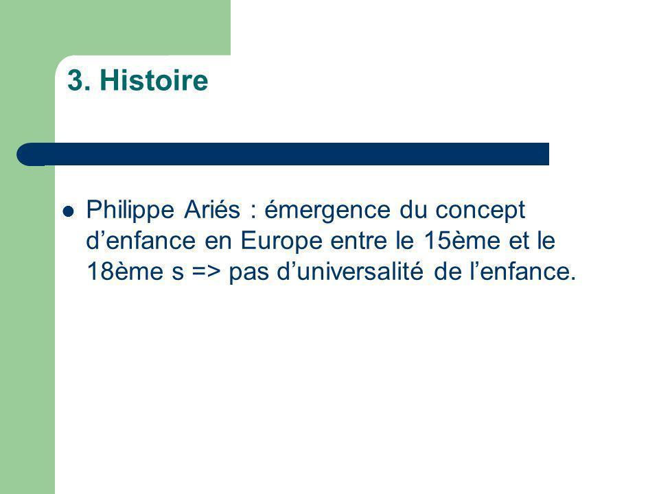3. Histoire Philippe Ariés : émergence du concept d'enfance en Europe entre le 15ème et le 18ème s => pas d'universalité de l'enfance.