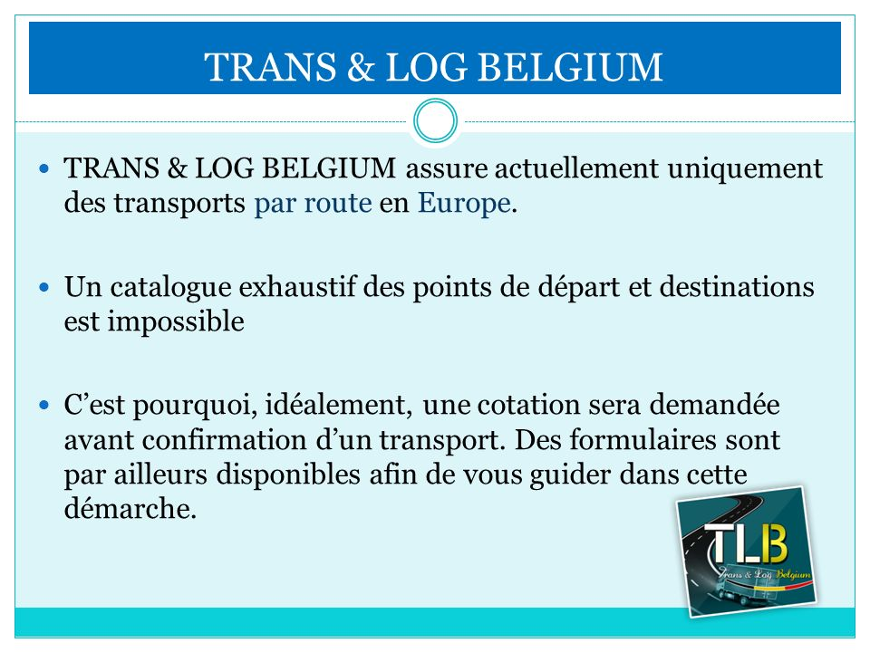 TRANS & LOG BELGIUM TRANS & LOG BELGIUM assure actuellement uniquement des transports par route en Europe.