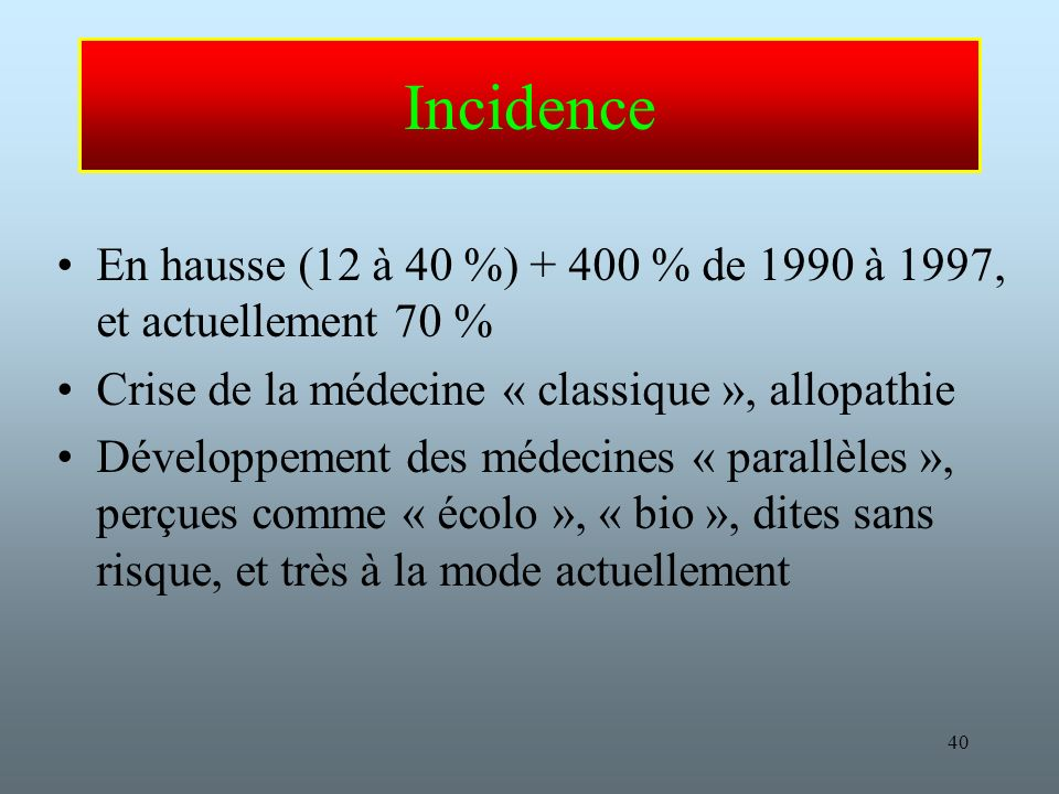 Incidence En hausse (12 à 40 %) + 400 % de 1990 à 1997, et actuellement 70 % Crise de la médecine « classique », allopathie.