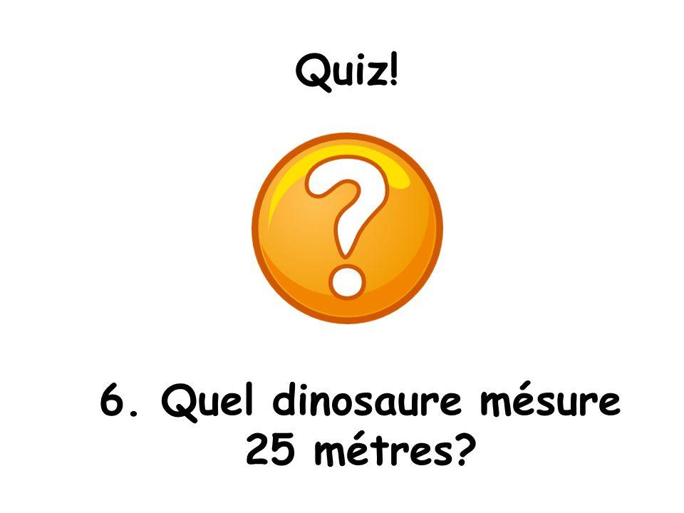 6. Quel dinosaure mésure 25 métres