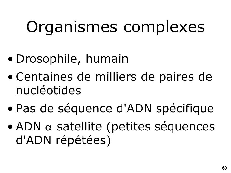 Organismes complexes Drosophile, humain