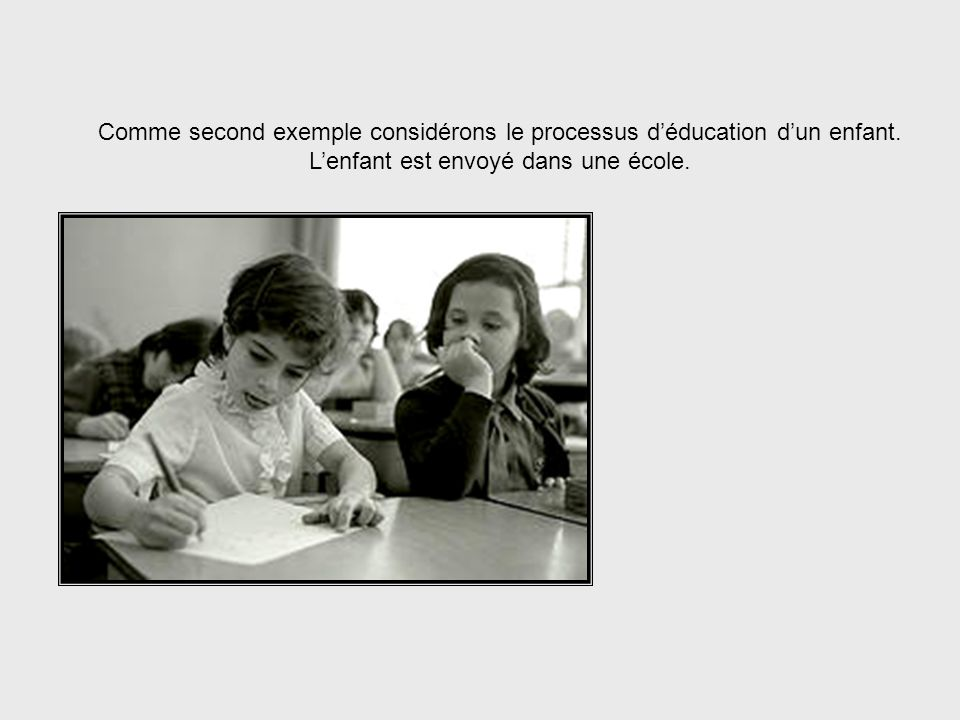 Educating Children Comme second exemple considérons le processus d'éducation d'un enfant. L'enfant est envoyé dans une école.