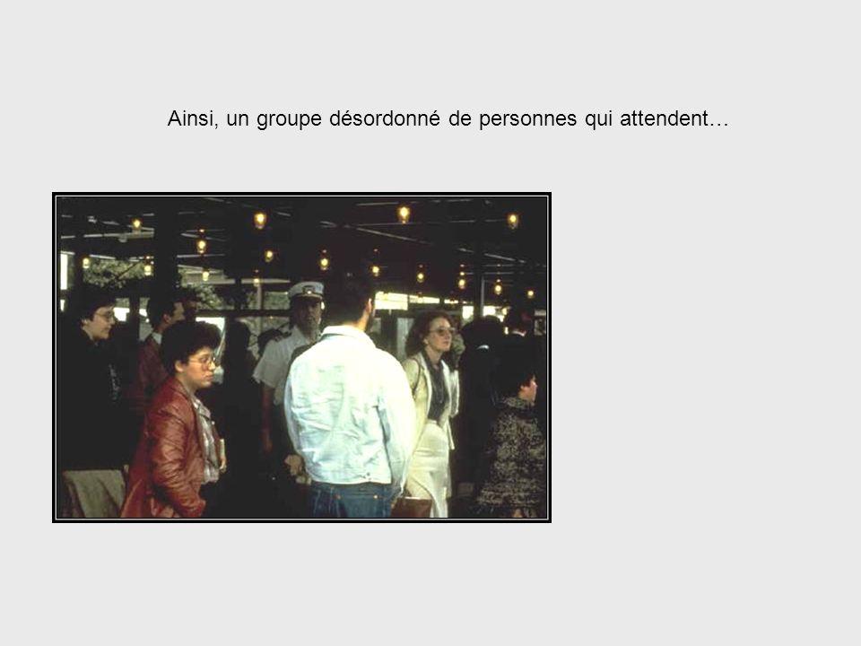 Ainsi, un groupe désordonné de personnes qui attendent…