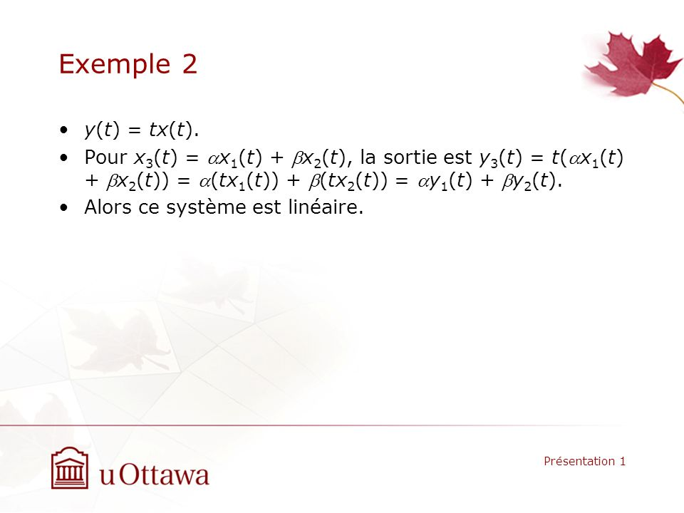 Exemple 2 y(t) = tx(t). Pour x3(t) = ax1(t) + bx2(t), la sortie est y3(t) = t(ax1(t) + bx2(t)) = a(tx1(t)) + b(tx2(t)) = ay1(t) + by2(t).