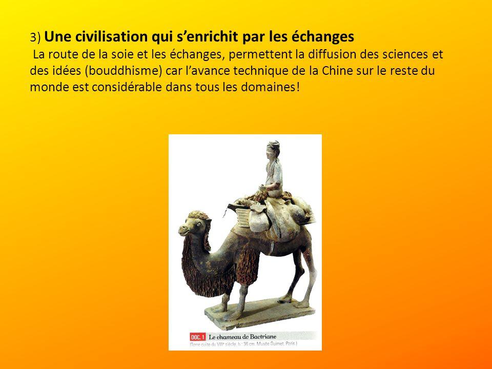 3) Une civilisation qui s'enrichit par les échanges La route de la soie et les échanges, permettent la diffusion des sciences et des idées (bouddhisme) car l'avance technique de la Chine sur le reste du monde est considérable dans tous les domaines!
