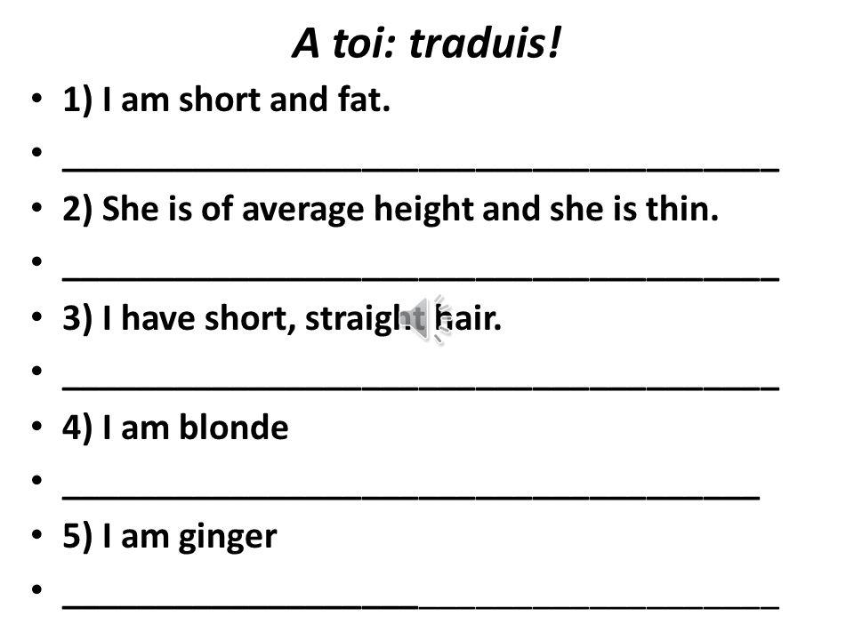 A toi: traduis! 1) I am short and fat.