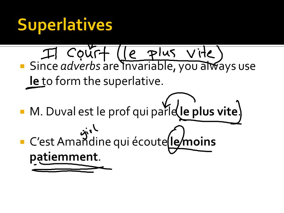 Superlatives Since adverbs are invariable, you always use le to form the superlative. M. Duval est le prof qui parle le plus vite.