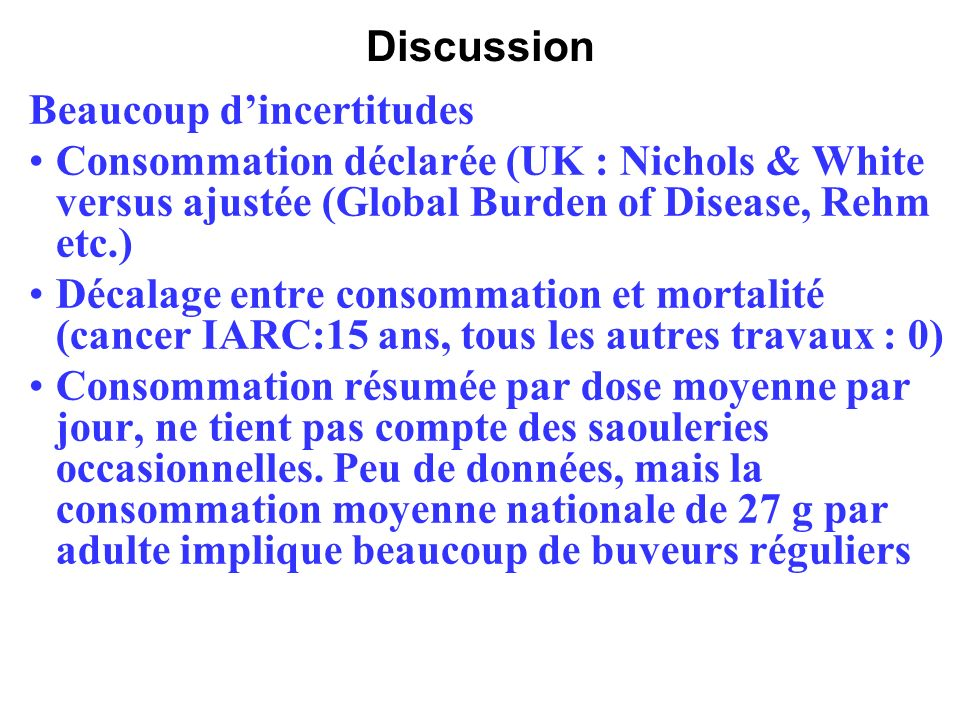 Discussion Beaucoup d'incertitudes. Consommation déclarée (UK : Nichols & White versus ajustée (Global Burden of Disease, Rehm etc.)