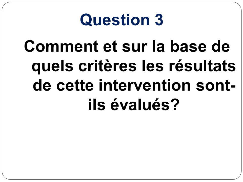 Question 3 Comment et sur la base de quels critères les résultats de cette intervention sont- ils évalués