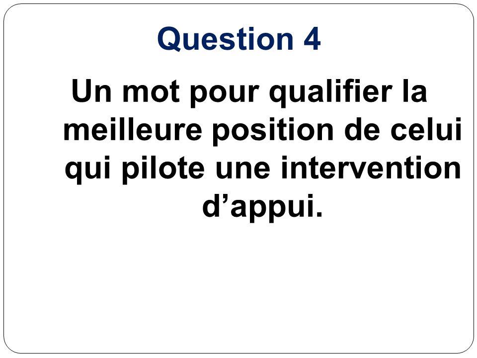 Question 4 Un mot pour qualifier la meilleure position de celui qui pilote une intervention d'appui.