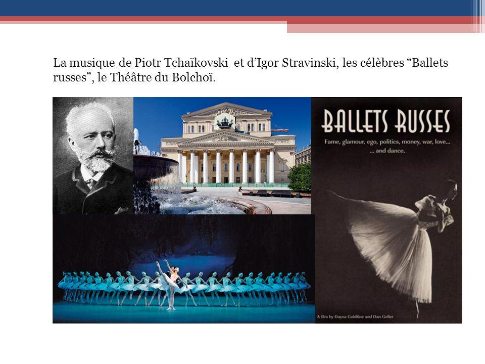 La musique de Piotr Tchaïkovski et d'Igor Stravinski, les célèbres Ballets russes , le Théâtre du Bolchoï.