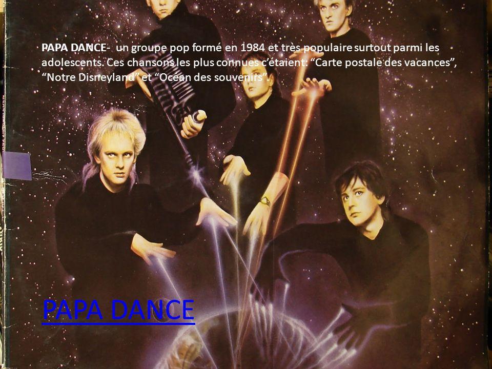 PAPA DANCE- un groupe pop formé en 1984 et très populaire surtout parmi les adolescents. Ces chansons les plus connues c'étaient: Carte postale des vacances , Notre Disneyland et Océan des souvenirs .