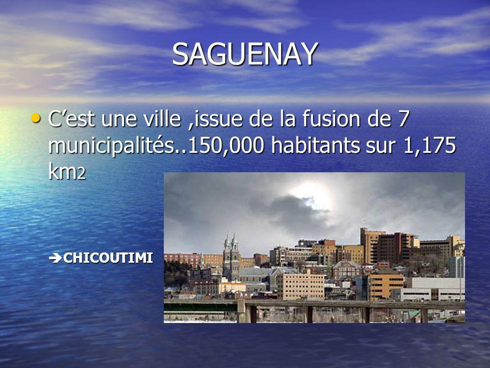 SAGUENAY C'est une ville ,issue de la fusion de 7 municipalités..150,000 habitants sur 1,175 km2.