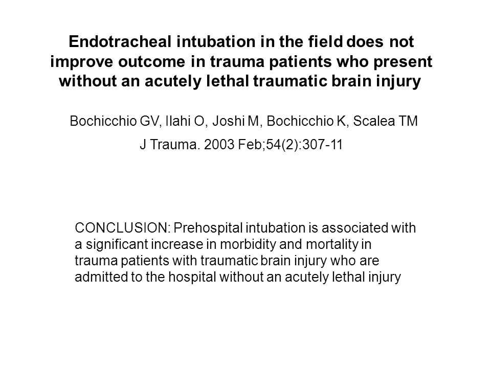 Endotracheal intubation in the field does not improve outcome in trauma patients who present without an acutely lethal traumatic brain injury. Bochicchio GV, Ilahi O, Joshi M, Bochicchio K, Scalea TM
